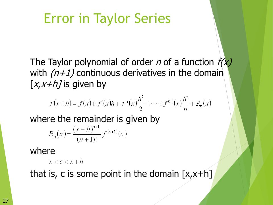 Error in Taylor Series The Taylor polynomial of order n of a function f(x) with (n+1) continuous derivatives in the domain [x,x+h] is given by.